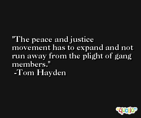 The peace and justice movement has to expand and not run away from the plight of gang members. -Tom Hayden