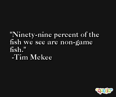 Ninety-nine percent of the fish we see are non-game fish. -Tim Mckee