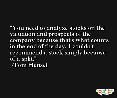 You need to analyze stocks on the valuation and prospects of the company because that's what counts in the end of the day. I couldn't recommend a stock simply because of a split. -Tom Hensel
