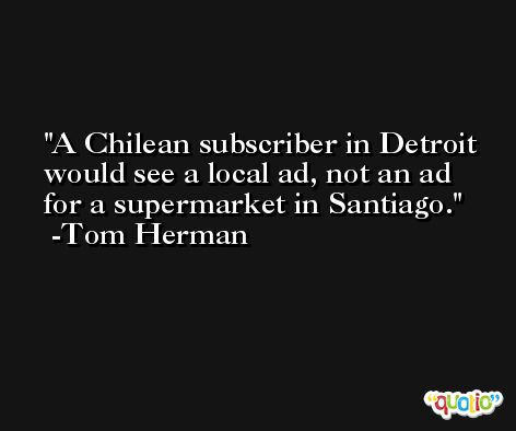 A Chilean subscriber in Detroit would see a local ad, not an ad for a supermarket in Santiago. -Tom Herman