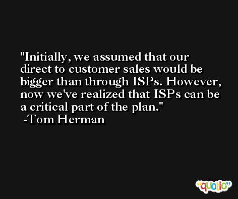 Initially, we assumed that our direct to customer sales would be bigger than through ISPs. However, now we've realized that ISPs can be a critical part of the plan. -Tom Herman