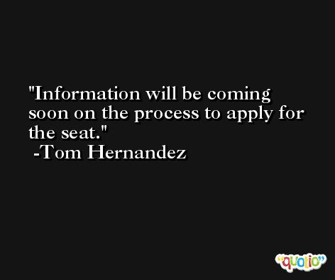 Information will be coming soon on the process to apply for the seat. -Tom Hernandez