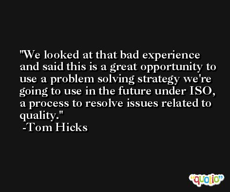 We looked at that bad experience and said this is a great opportunity to use a problem solving strategy we're going to use in the future under ISO, a process to resolve issues related to quality. -Tom Hicks