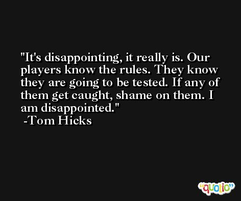 It's disappointing, it really is. Our players know the rules. They know they are going to be tested. If any of them get caught, shame on them. I am disappointed. -Tom Hicks