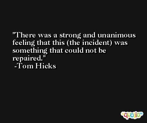 There was a strong and unanimous feeling that this (the incident) was something that could not be repaired. -Tom Hicks