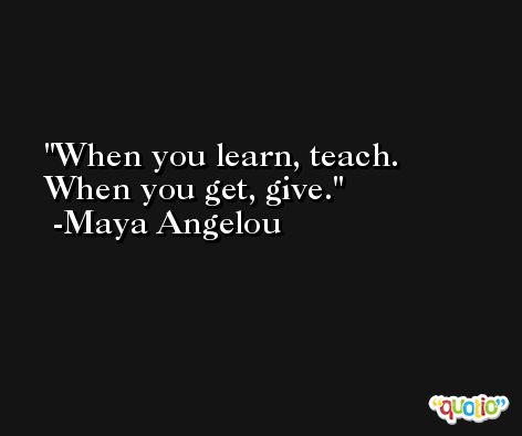 When you learn, teach. When you get, give.  -Maya Angelou