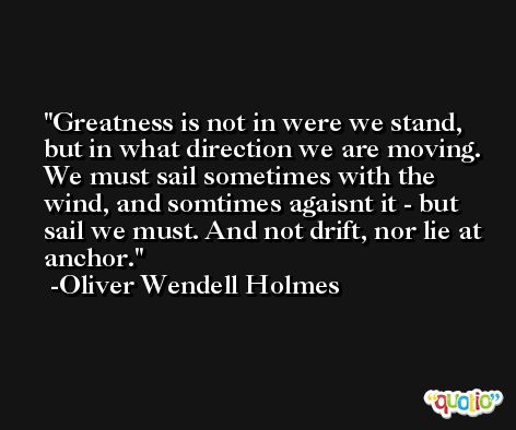 Greatness is not in were we stand, but in what direction we are moving. We must sail sometimes with the wind, and somtimes agaisnt it - but sail we must. And not drift, nor lie at anchor.  -Oliver Wendell Holmes