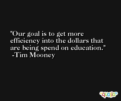 Our goal is to get more efficiency into the dollars that are being spend on education. -Tim Mooney