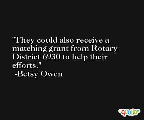 They could also receive a matching grant from Rotary District 6930 to help their efforts. -Betsy Owen