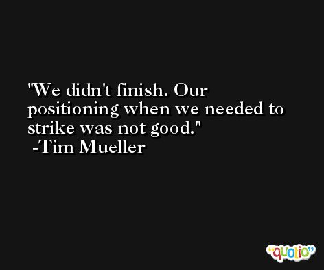 We didn't finish. Our positioning when we needed to strike was not good. -Tim Mueller