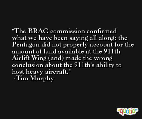 The BRAC commission confirmed what we have been saying all along: the Pentagon did not properly account for the amount of land available at the 911th Airlift Wing (and) made the wrong conclusion about the 911th's ability to host heavy aircraft. -Tim Murphy
