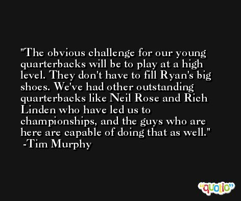 The obvious challenge for our young quarterbacks will be to play at a high level. They don't have to fill Ryan's big shoes. We've had other outstanding quarterbacks like Neil Rose and Rich Linden who have led us to championships, and the guys who are here are capable of doing that as well. -Tim Murphy