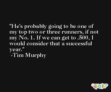 He's probably going to be one of my top two or three runners, if not my No. 1. If we can get to .500, I would consider that a successful year. -Tim Murphy
