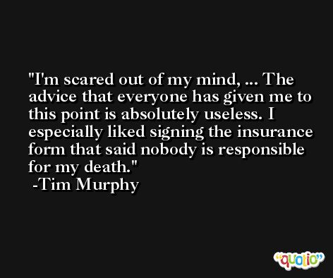 I'm scared out of my mind, ... The advice that everyone has given me to this point is absolutely useless. I especially liked signing the insurance form that said nobody is responsible for my death. -Tim Murphy