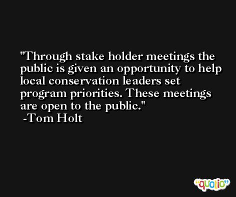 Through stake holder meetings the public is given an opportunity to help local conservation leaders set program priorities. These meetings are open to the public. -Tom Holt