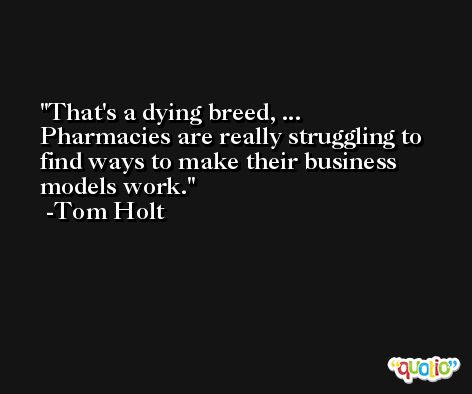That's a dying breed, ... Pharmacies are really struggling to find ways to make their business models work. -Tom Holt