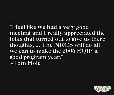 I feel like we had a very good meeting and I really appreciated the folks that turned out to give us there thoughts, ... The NRCS will do all we can to make the 2006 EQIP a good program year. -Tom Holt