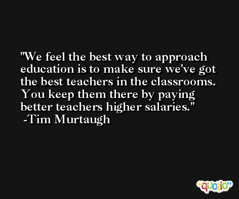 We feel the best way to approach education is to make sure we've got the best teachers in the classrooms. You keep them there by paying better teachers higher salaries. -Tim Murtaugh