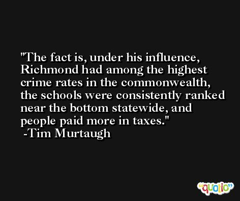 The fact is, under his influence, Richmond had among the highest crime rates in the commonwealth, the schools were consistently ranked near the bottom statewide, and people paid more in taxes. -Tim Murtaugh
