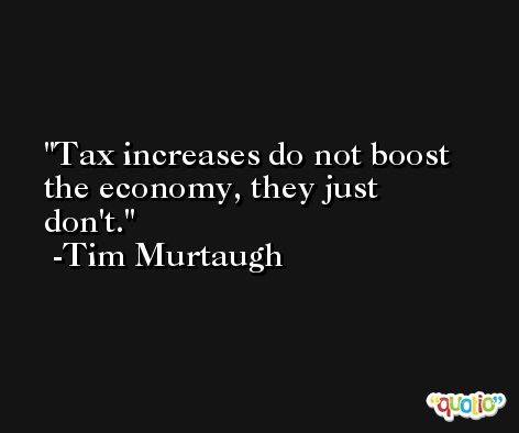 Tax increases do not boost the economy, they just don't. -Tim Murtaugh