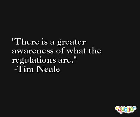There is a greater awareness of what the regulations are. -Tim Neale