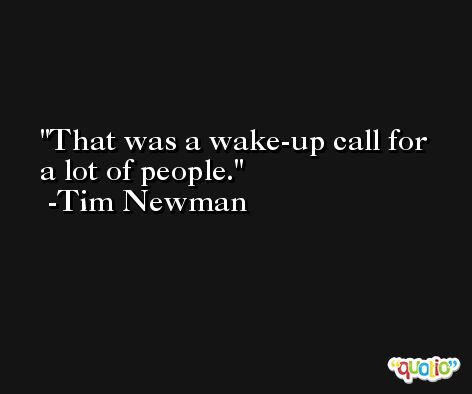 That was a wake-up call for a lot of people. -Tim Newman