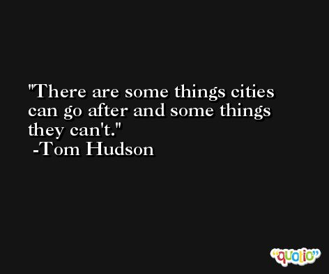 There are some things cities can go after and some things they can't. -Tom Hudson