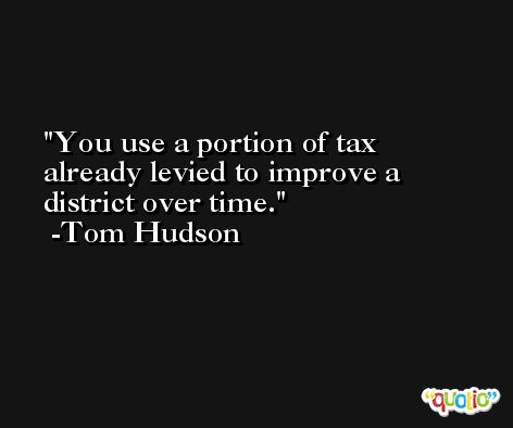 You use a portion of tax already levied to improve a district over time. -Tom Hudson