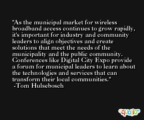 As the municipal market for wireless broadband access continues to grow rapidly, it's important for industry and community leaders to align objectives and create solutions that meet the needs of the municipality and the public community. Conferences like Digital City Expo provide a forum for municipal leaders to learn about the technologies and services that can transform their local communities.  -Tom Hulsebosch