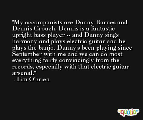 My accompanists are Danny Barnes and Dennis Crouch. Dennis is a fantastic upright bass player -- and Danny sings harmony and plays electric guitar and he plays the banjo. Danny's been playing since September with me and we can do most everything fairly convincingly from the records, especially with that electric guitar arsenal. -Tim O'brien