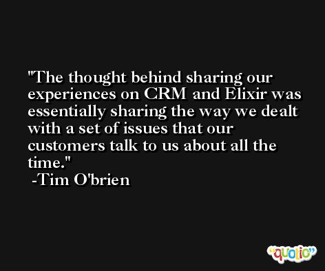 The thought behind sharing our experiences on CRM and Elixir was essentially sharing the way we dealt with a set of issues that our customers talk to us about all the time. -Tim O'brien