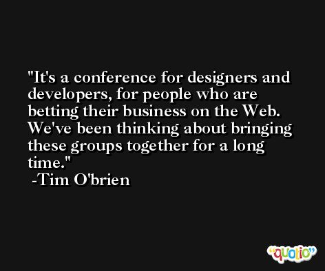 It's a conference for designers and developers, for people who are betting their business on the Web. We've been thinking about bringing these groups together for a long time. -Tim O'brien