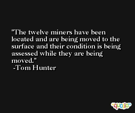 The twelve miners have been located and are being moved to the surface and their condition is being assessed while they are being moved. -Tom Hunter