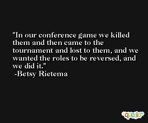 In our conference game we killed them and then came to the tournament and lost to them, and we wanted the roles to be reversed, and we did it. -Betsy Rietema