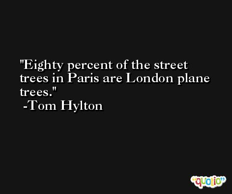 Eighty percent of the street trees in Paris are London plane trees. -Tom Hylton