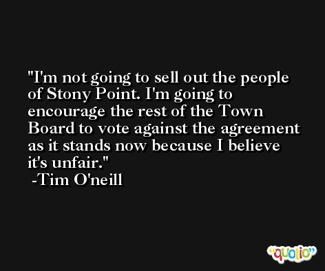I'm not going to sell out the people of Stony Point. I'm going to encourage the rest of the Town Board to vote against the agreement as it stands now because I believe it's unfair. -Tim O'neill