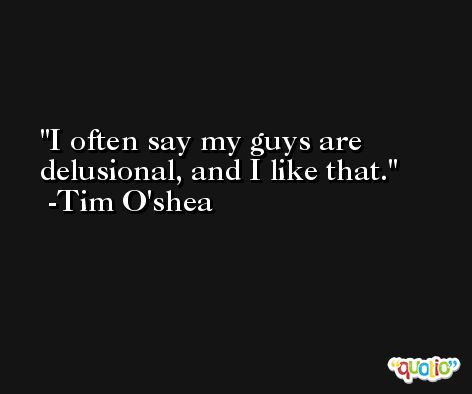 I often say my guys are delusional, and I like that. -Tim O'shea