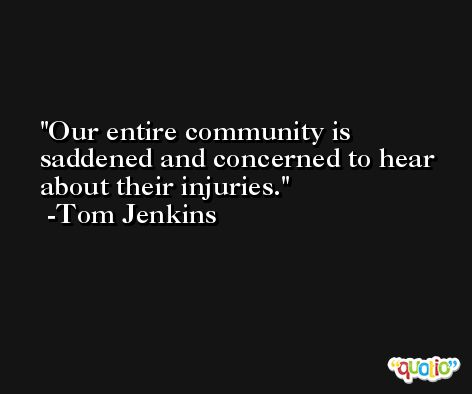 Our entire community is saddened and concerned to hear about their injuries. -Tom Jenkins
