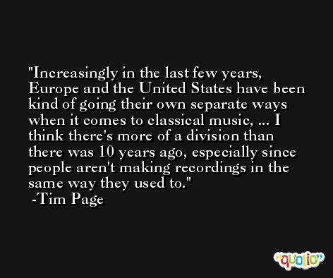 Increasingly in the last few years, Europe and the United States have been kind of going their own separate ways when it comes to classical music, ... I think there's more of a division than there was 10 years ago, especially since people aren't making recordings in the same way they used to. -Tim Page