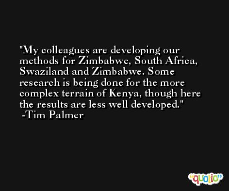 My colleagues are developing our methods for Zimbabwe, South Africa, Swaziland and Zimbabwe. Some research is being done for the more complex terrain of Kenya, though here the results are less well developed. -Tim Palmer