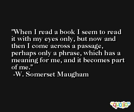 When I read a book I seem to read it with my eyes only, but now and then I come across a passage, perhaps only a phrase, which has a meaning for me, and it becomes part of me. -W. Somerset Maugham