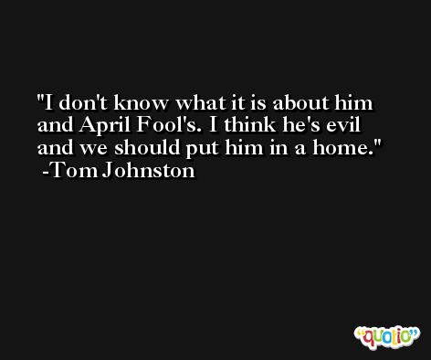 I don't know what it is about him and April Fool's. I think he's evil and we should put him in a home. -Tom Johnston