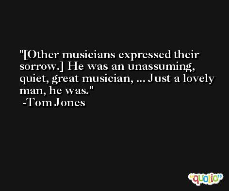 [Other musicians expressed their sorrow.] He was an unassuming, quiet, great musician, ... Just a lovely man, he was. -Tom Jones