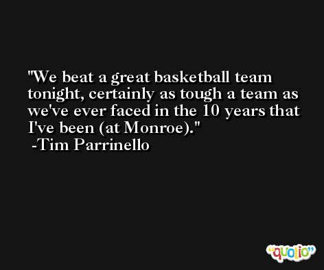We beat a great basketball team tonight, certainly as tough a team as we've ever faced in the 10 years that I've been (at Monroe). -Tim Parrinello
