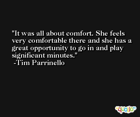 It was all about comfort. She feels very comfortable there and she has a great opportunity to go in and play significant minutes. -Tim Parrinello