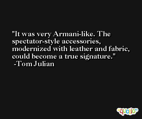 It was very Armani-like. The spectator-style accessories, modernized with leather and fabric, could become a true signature. -Tom Julian