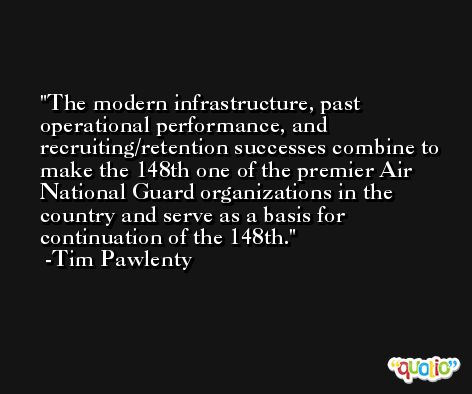 The modern infrastructure, past operational performance, and recruiting/retention successes combine to make the 148th one of the premier Air National Guard organizations in the country and serve as a basis for continuation of the 148th. -Tim Pawlenty