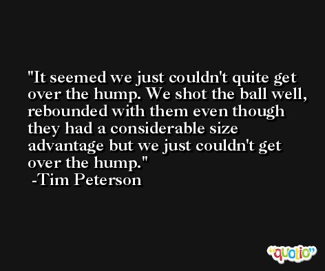 It seemed we just couldn't quite get over the hump. We shot the ball well, rebounded with them even though they had a considerable size advantage but we just couldn't get over the hump. -Tim Peterson