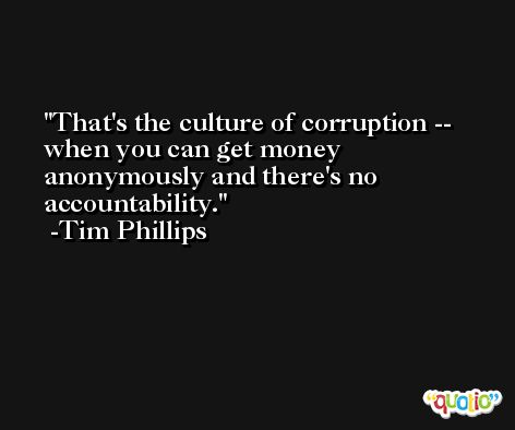 That's the culture of corruption -- when you can get money anonymously and there's no accountability. -Tim Phillips