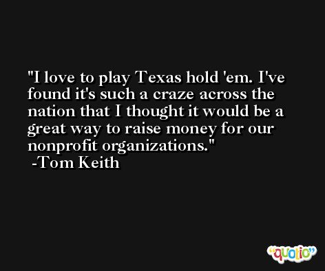 I love to play Texas hold 'em. I've found it's such a craze across the nation that I thought it would be a great way to raise money for our nonprofit organizations. -Tom Keith